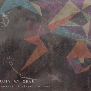 Ruby My Dear – Remains Of The Shapes To Come